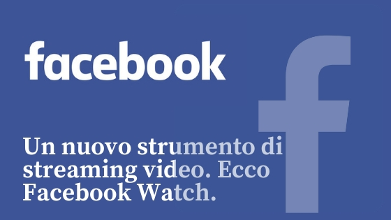 Un nuovo strumento di streaming video. Ecco Facebook Watch.