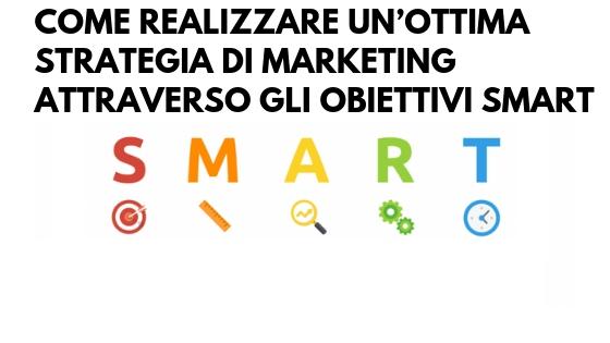 Come realizzare un'ottima strategia di marketing attraverso gli obiettivi SMART
